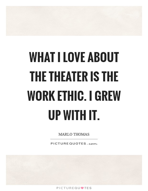 What I love about the theater is the work ethic. I grew up with it Picture Quote #1