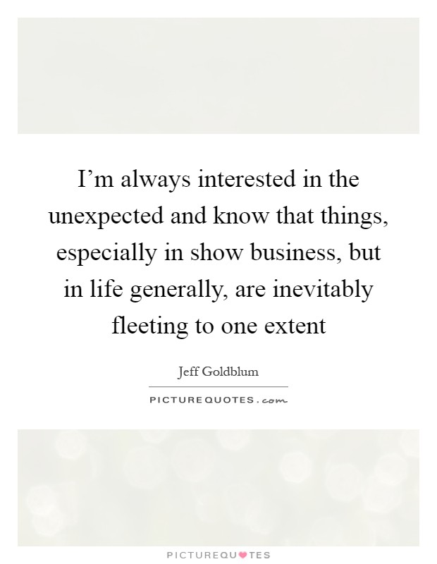 I'm always interested in the unexpected and know that things, especially in show business, but in life generally, are inevitably fleeting to one extent Picture Quote #1
