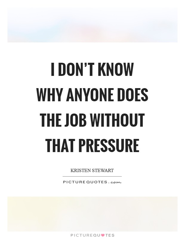 I don't know why anyone does the job without that pressure Picture Quote #1