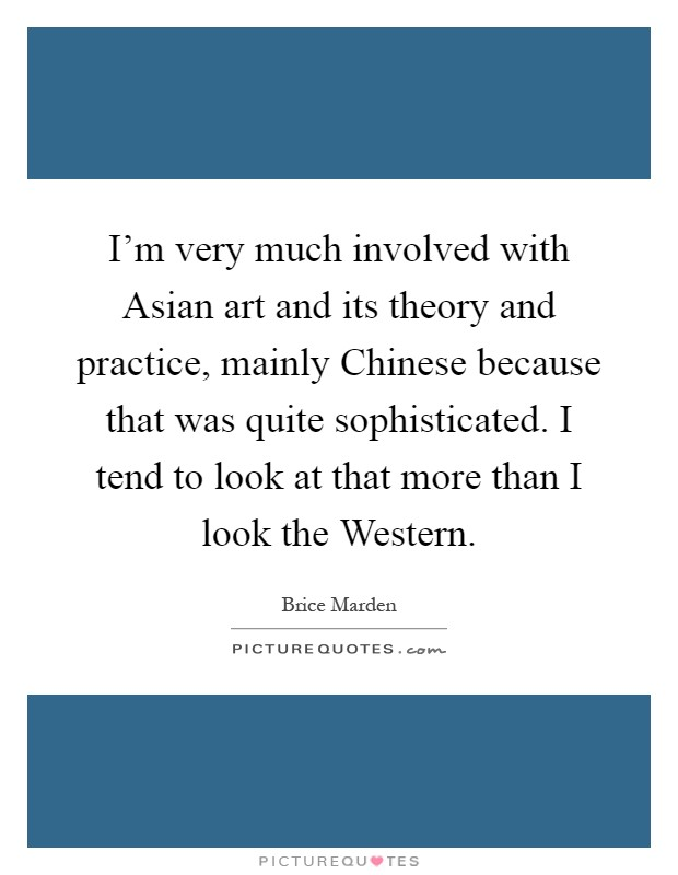 I'm very much involved with Asian art and its theory and practice, mainly Chinese because that was quite sophisticated. I tend to look at that more than I look the Western Picture Quote #1