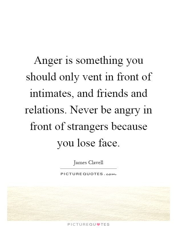 Anger is something you should only vent in front of intimates, and friends and relations. Never be angry in front of strangers because you lose face Picture Quote #1