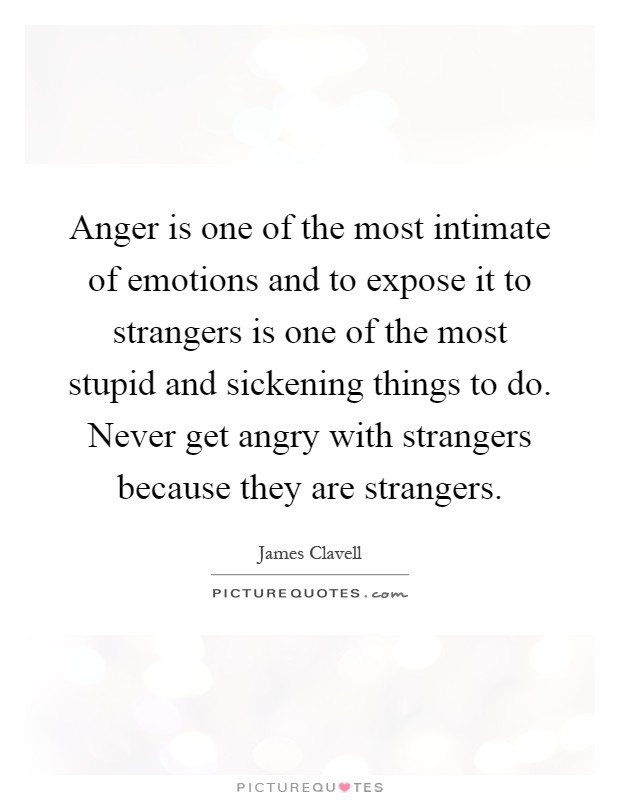 Anger is one of the most intimate of emotions and to expose it to strangers is one of the most stupid and sickening things to do. Never get angry with strangers because they are strangers Picture Quote #1