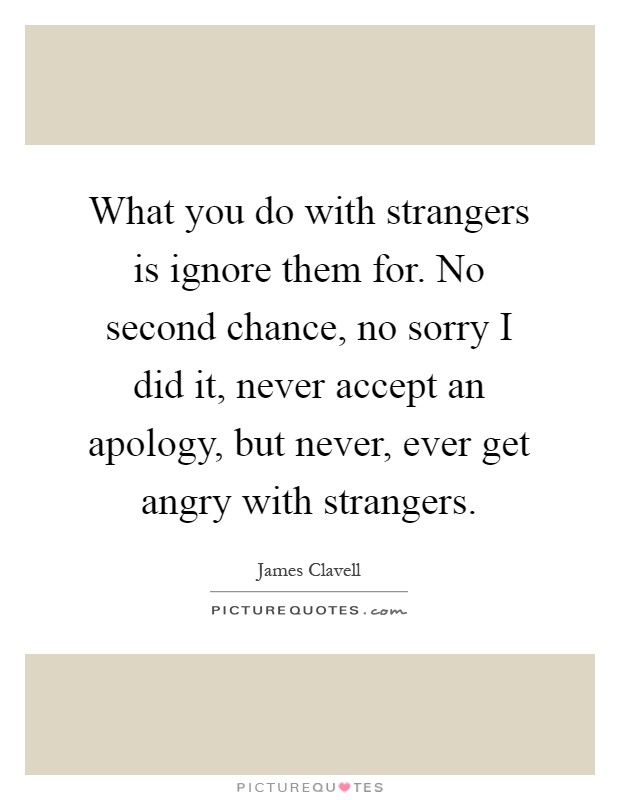 What you do with strangers is ignore them for. No second chance, no sorry I did it, never accept an apology, but never, ever get angry with strangers Picture Quote #1