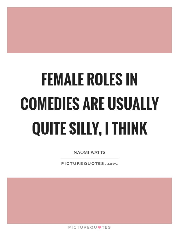 Female roles in comedies are usually quite silly, I think Picture Quote #1