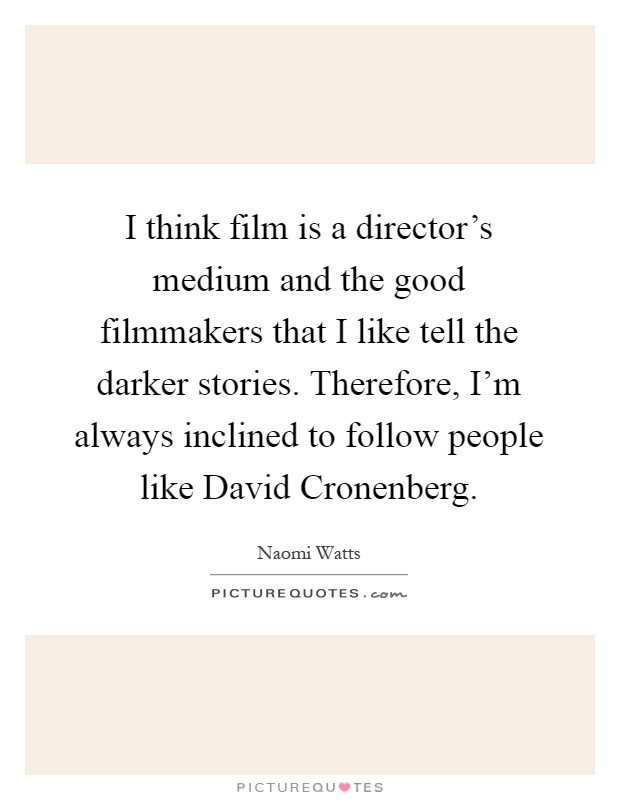 I think film is a director's medium and the good filmmakers that I like tell the darker stories. Therefore, I'm always inclined to follow people like David Cronenberg Picture Quote #1