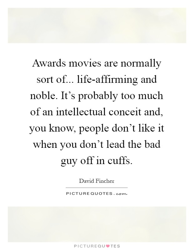 Awards movies are normally sort of... life-affirming and noble. It's probably too much of an intellectual conceit and, you know, people don't like it when you don't lead the bad guy off in cuffs Picture Quote #1
