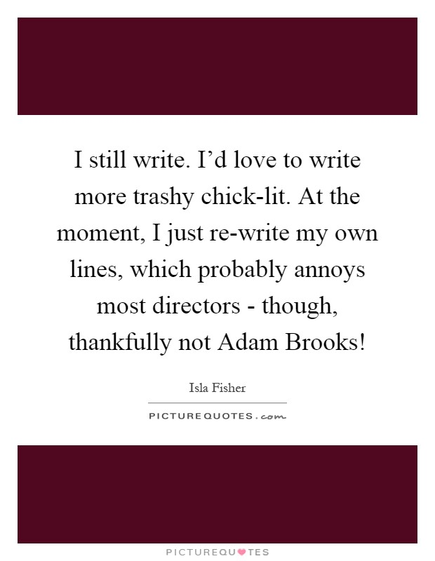 I still write. I'd love to write more trashy chick-lit. At the moment, I just re-write my own lines, which probably annoys most directors - though, thankfully not Adam Brooks! Picture Quote #1