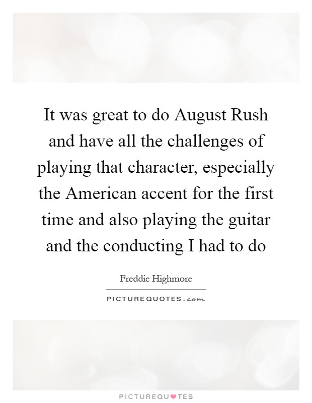 It was great to do August Rush and have all the challenges of playing that character, especially the American accent for the first time and also playing the guitar and the conducting I had to do Picture Quote #1