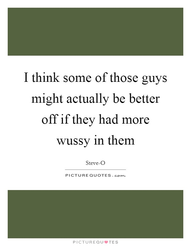 I think some of those guys might actually be better off if they had more wussy in them Picture Quote #1