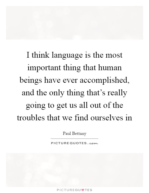 I think language is the most important thing that human beings have ever accomplished, and the only thing that's really going to get us all out of the troubles that we find ourselves in Picture Quote #1