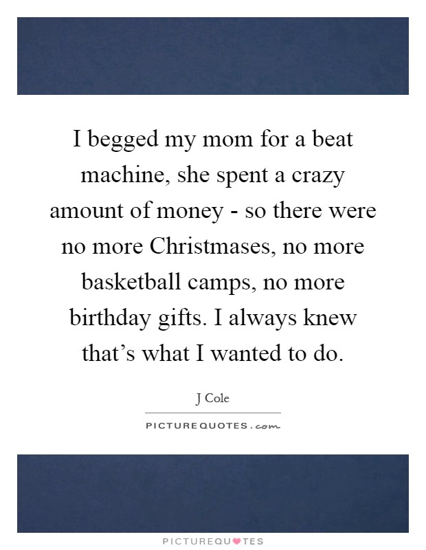 I begged my mom for a beat machine, she spent a crazy amount of money - so there were no more Christmases, no more basketball camps, no more birthday gifts. I always knew that's what I wanted to do Picture Quote #1