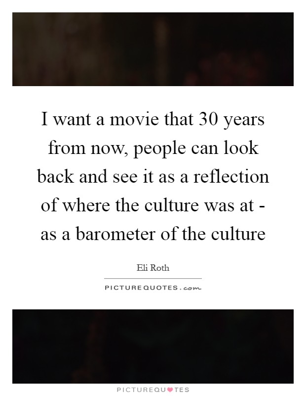 I want a movie that 30 years from now, people can look back and see it as a reflection of where the culture was at - as a barometer of the culture Picture Quote #1