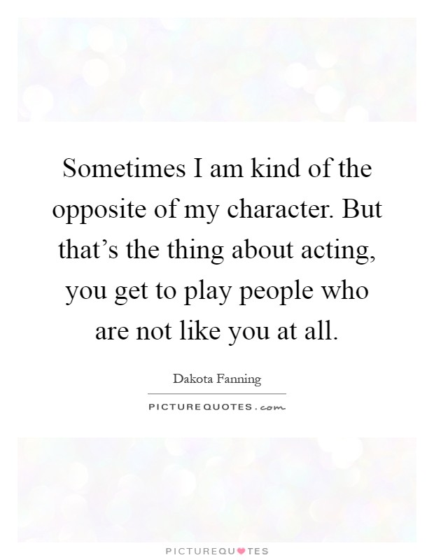 Sometimes I am kind of the opposite of my character. But that's the thing about acting, you get to play people who are not like you at all Picture Quote #1