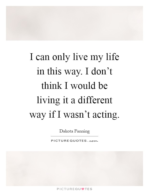 I can only live my life in this way. I don't think I would be living it a different way if I wasn't acting Picture Quote #1