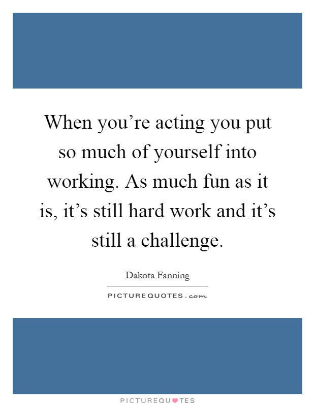 When you're acting you put so much of yourself into working. As much fun as it is, it's still hard work and it's still a challenge Picture Quote #1