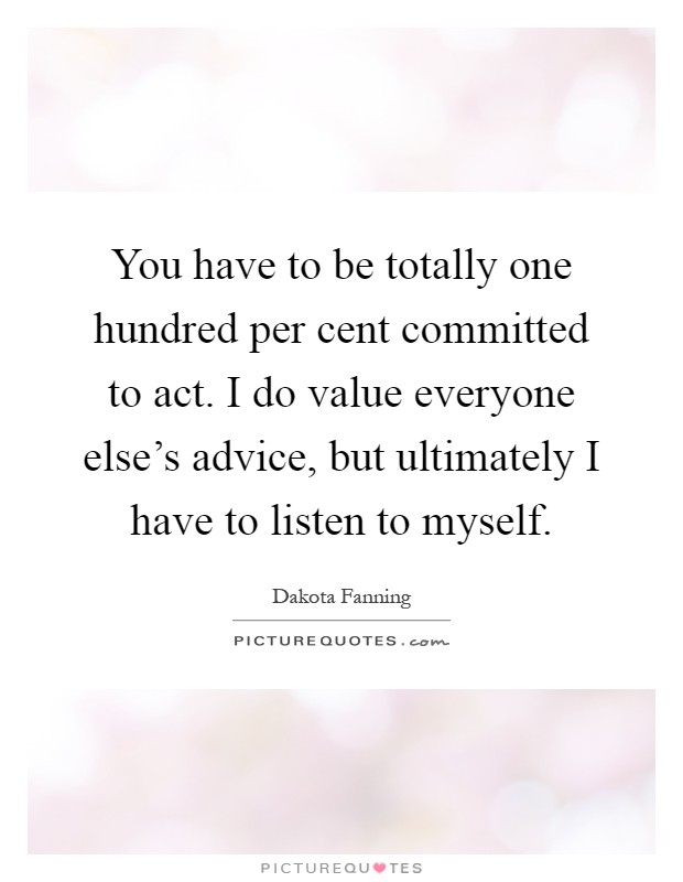 You have to be totally one hundred per cent committed to act. I do value everyone else's advice, but ultimately I have to listen to myself Picture Quote #1