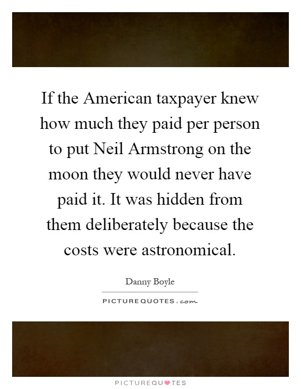 If the American taxpayer knew how much they paid per person to put Neil Armstrong on the moon they would never have paid it. It was hidden from them deliberately because the costs were astronomical Picture Quote #1
