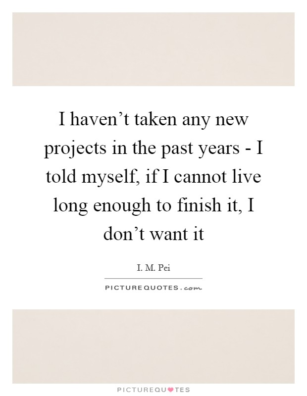 I haven't taken any new projects in the past years - I told myself, if I cannot live long enough to finish it, I don't want it Picture Quote #1