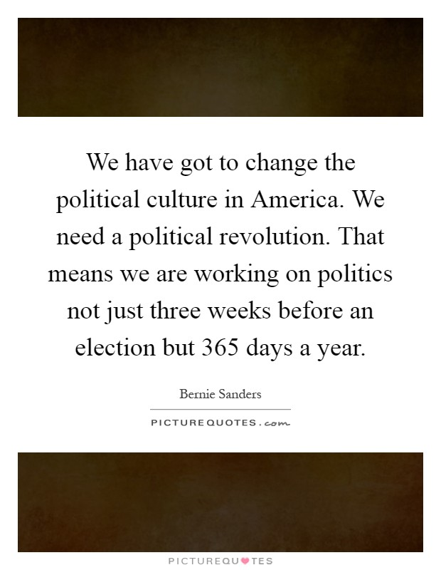 We have got to change the political culture in America. We need a political revolution. That means we are working on politics not just three weeks before an election but 365 days a year Picture Quote #1