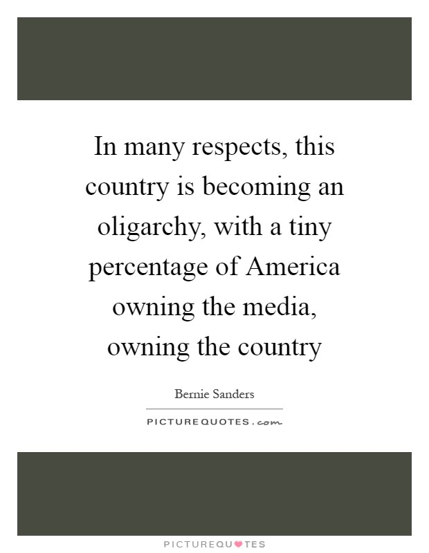 In many respects, this country is becoming an oligarchy, with a tiny percentage of America owning the media, owning the country Picture Quote #1