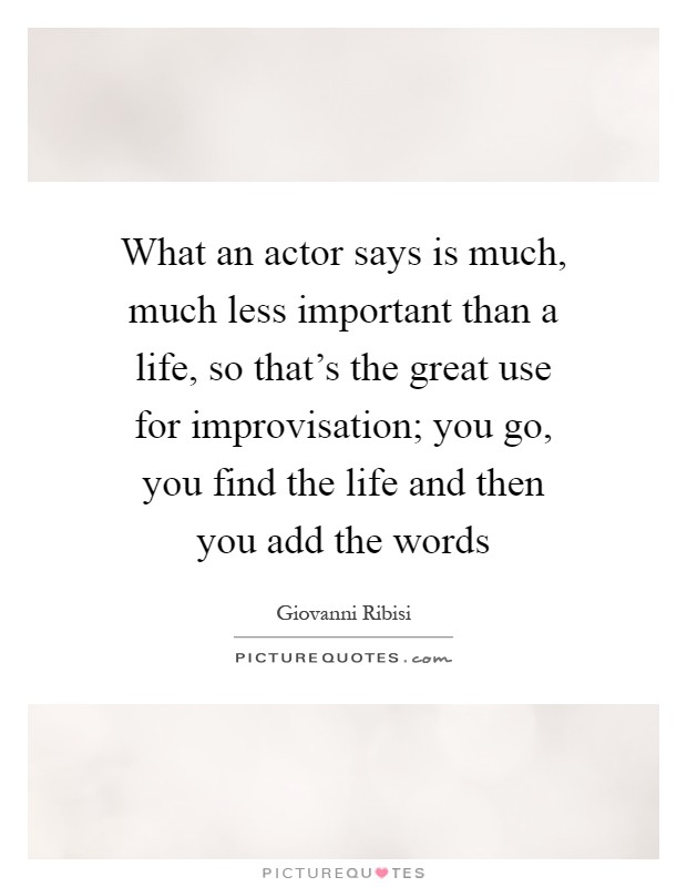 What an actor says is much, much less important than a life, so that's the great use for improvisation; you go, you find the life and then you add the words Picture Quote #1