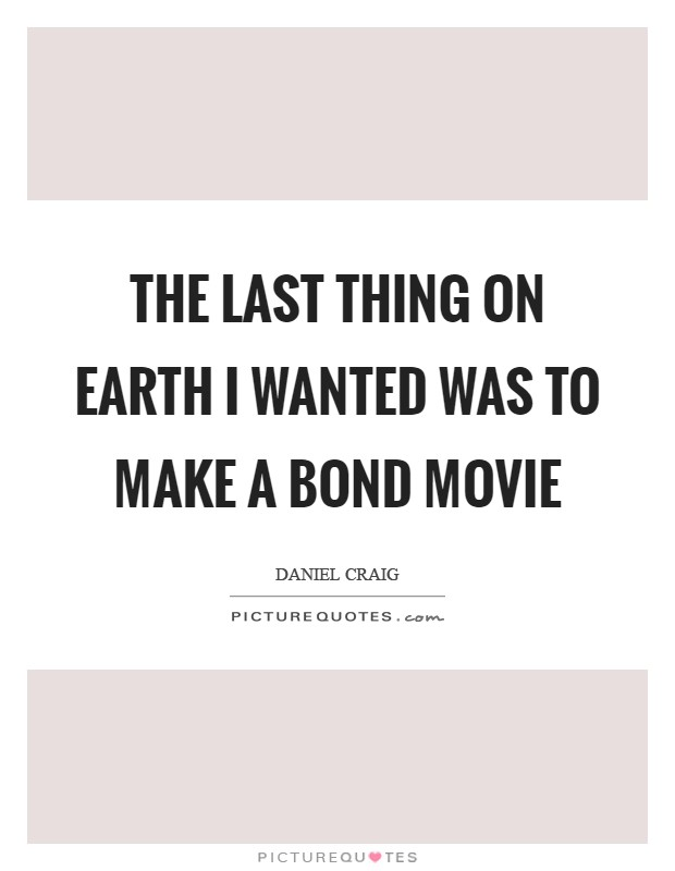 The last thing on earth I wanted was to make a Bond movie Picture Quote #1