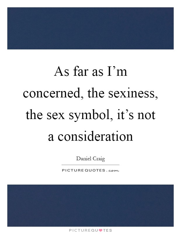 As far as I'm concerned, the sexiness, the sex symbol, it's not a consideration Picture Quote #1