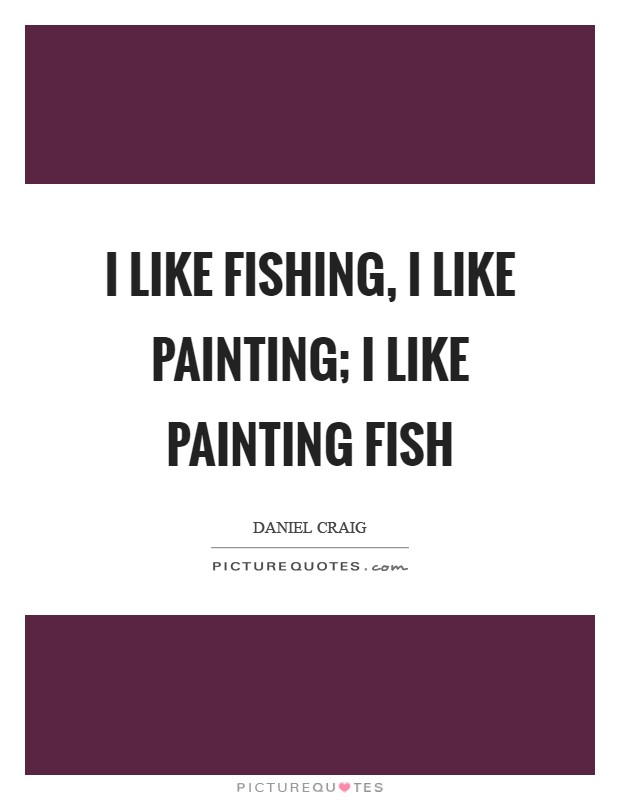 I like fishing, I like painting; I like painting fish Picture Quote #1