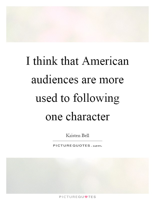 I think that American audiences are more used to following one character Picture Quote #1