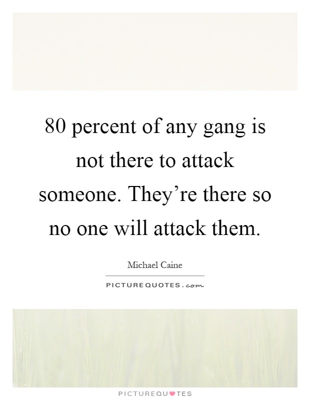 80 percent of any gang is not there to attack someone. They're there so no one will attack them Picture Quote #1