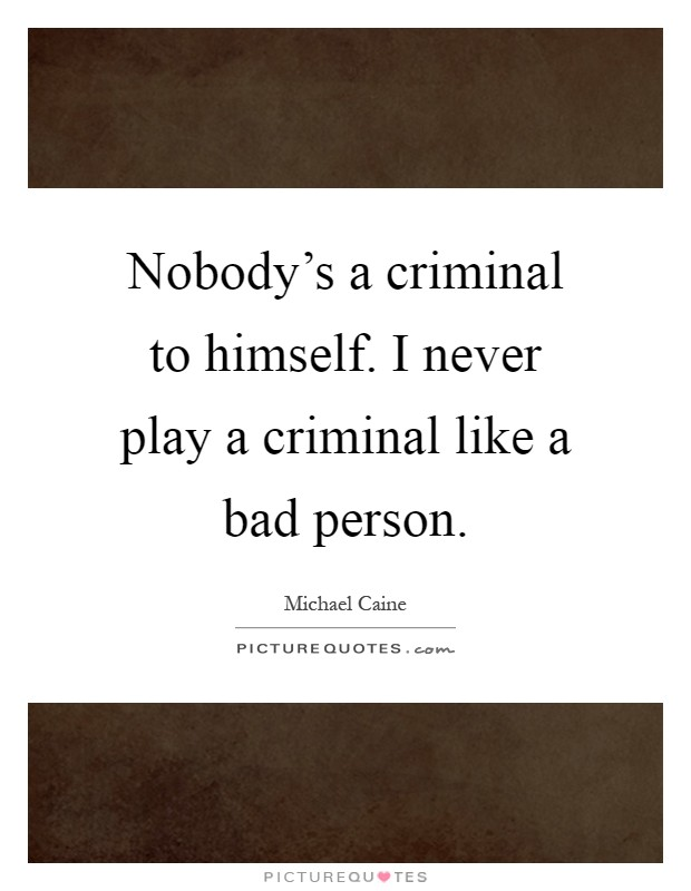 Nobody's a criminal to himself. I never play a criminal like a bad person Picture Quote #1