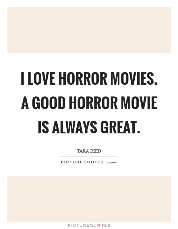 Horror Movie Quotes: I Love Horror Movies. A Good Horror Movie Is Always Great