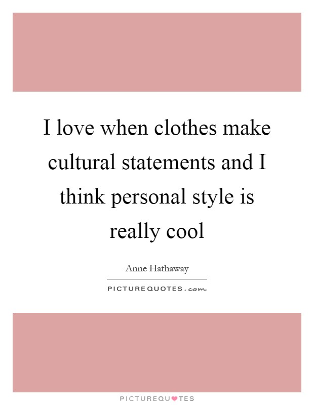 I love when clothes make cultural statements and I think personal style is really cool Picture Quote #1