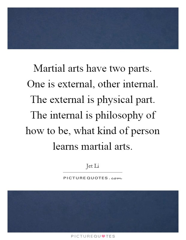 Martial arts have two parts. One is external, other internal. The external is physical part. The internal is philosophy of how to be, what kind of person learns martial arts Picture Quote #1