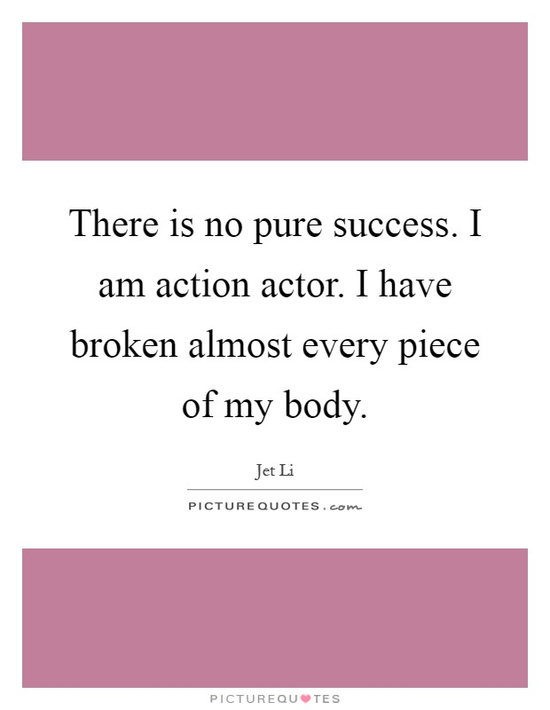 There is no pure success. I am action actor. I have broken almost every piece of my body Picture Quote #1