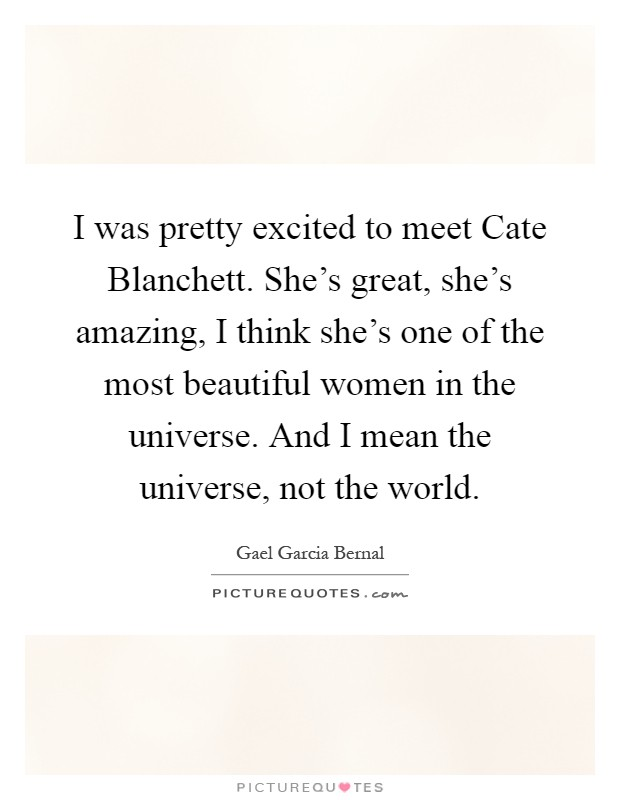 I was pretty excited to meet Cate Blanchett. She's great, she's amazing, I think she's one of the most beautiful women in the universe. And I mean the universe, not the world Picture Quote #1