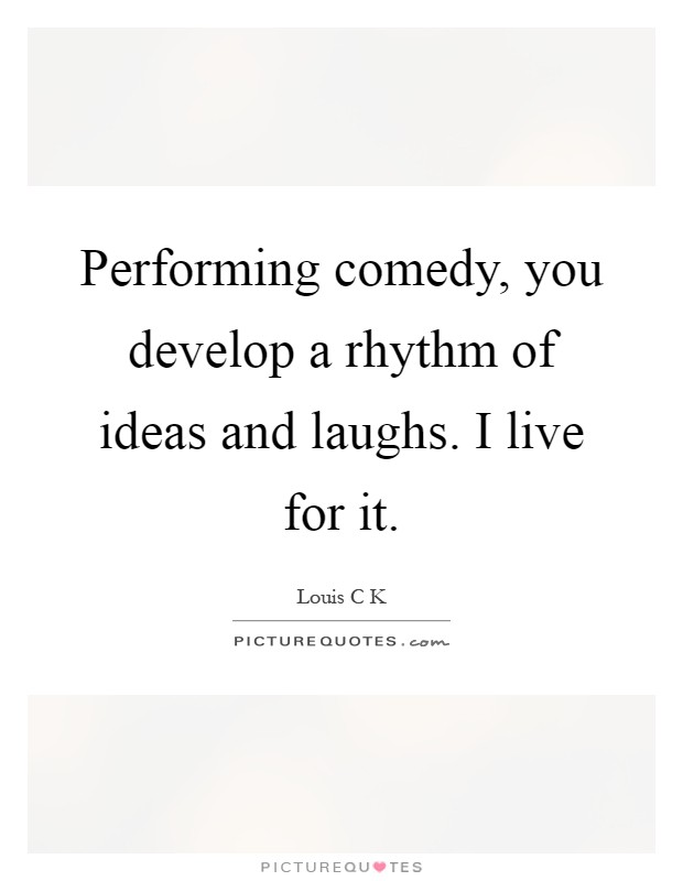 Performing comedy, you develop a rhythm of ideas and laughs. I live for it Picture Quote #1