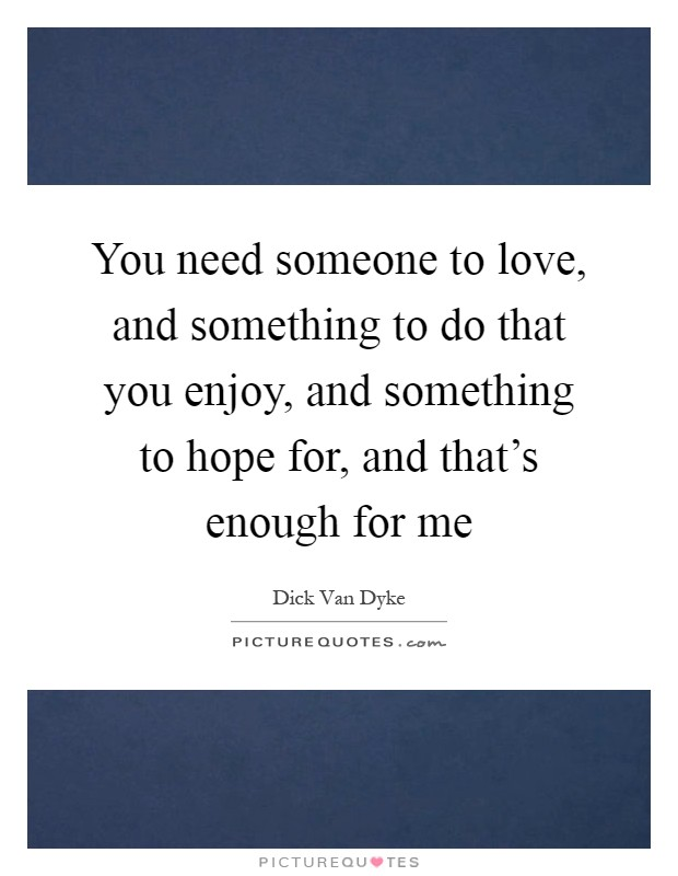 You need someone to love, and something to do that you enjoy, and something to hope for, and that's enough for me Picture Quote #1