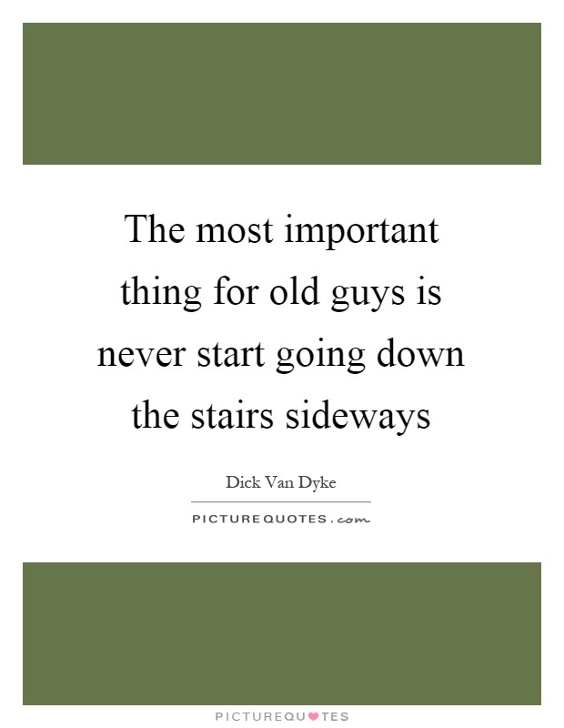 The most important thing for old guys is never start going down the stairs sideways Picture Quote #1