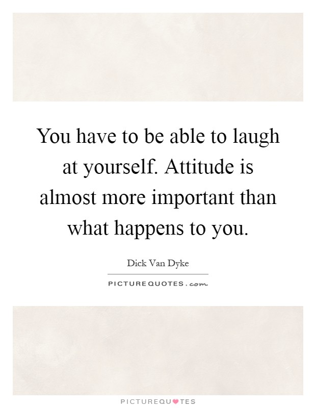 You have to be able to laugh at yourself. Attitude is almost more important than what happens to you Picture Quote #1