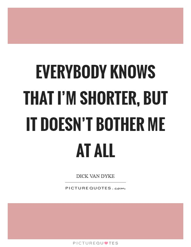 Everybody knows that I'm shorter, but it doesn't bother me at all Picture Quote #1