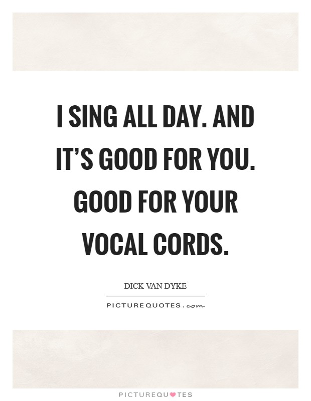 I sing all day. And it's good for you. Good for your vocal cords Picture Quote #1