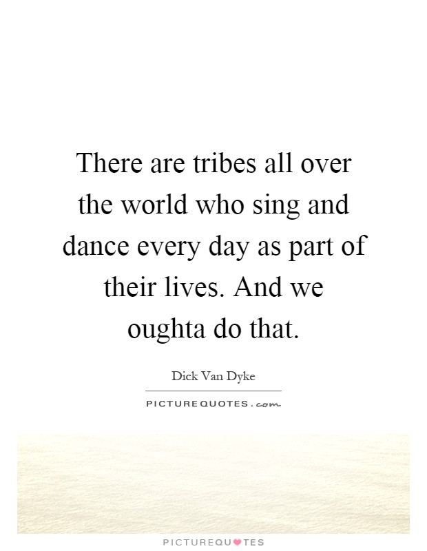 There are tribes all over the world who sing and dance every day as part of their lives. And we oughta do that Picture Quote #1