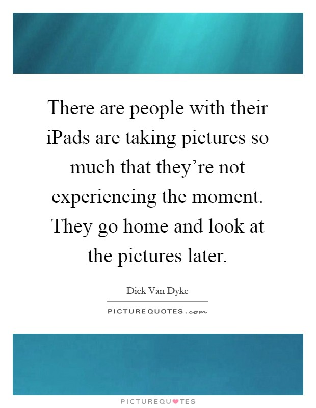 There are people with their iPads are taking pictures so much that they're not experiencing the moment. They go home and look at the pictures later Picture Quote #1