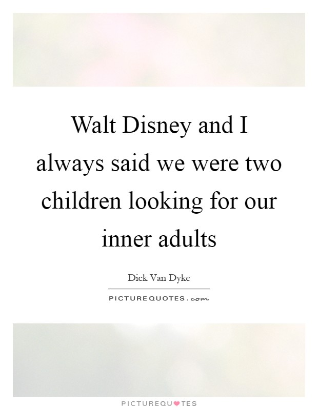 Walt Disney and I always said we were two children looking for our inner adults Picture Quote #1