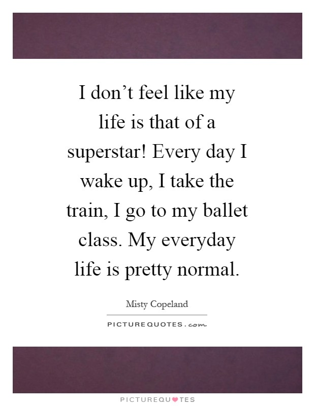 I don't feel like my life is that of a superstar! Every day I wake up, I take the train, I go to my ballet class. My everyday life is pretty normal Picture Quote #1
