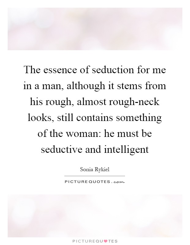 The essence of seduction for me in a man, although it stems from his rough, almost rough-neck looks, still contains something of the woman: he must be seductive and intelligent Picture Quote #1