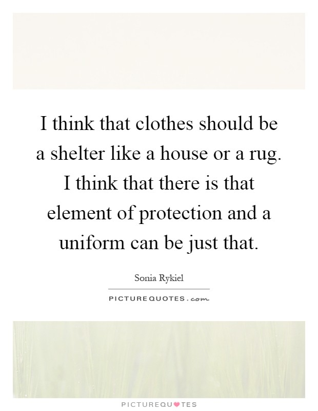 I think that clothes should be a shelter like a house or a rug. I think that there is that element of protection and a uniform can be just that Picture Quote #1