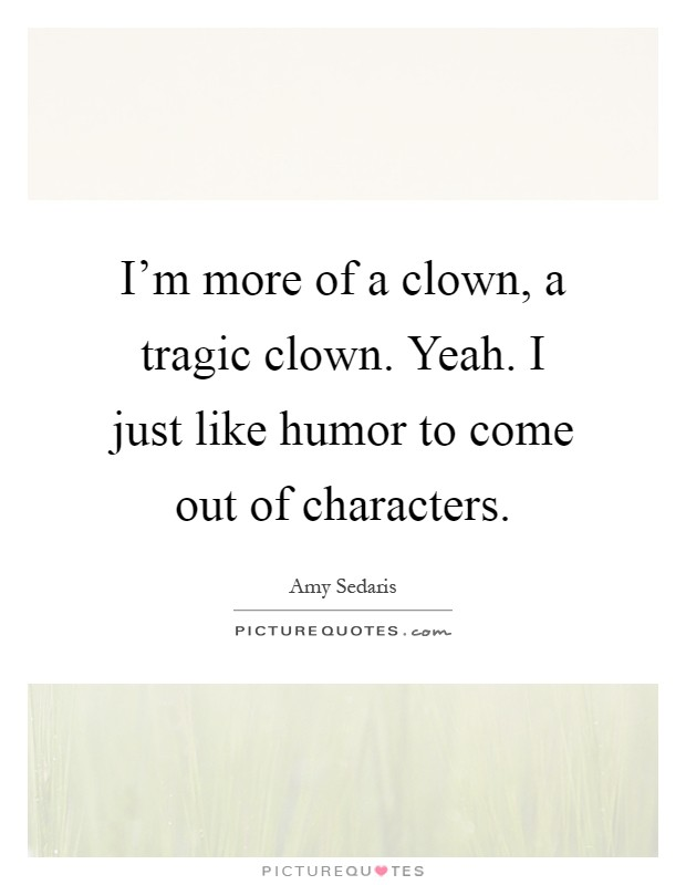 I'm more of a clown, a tragic clown. Yeah. I just like humor to come out of characters Picture Quote #1