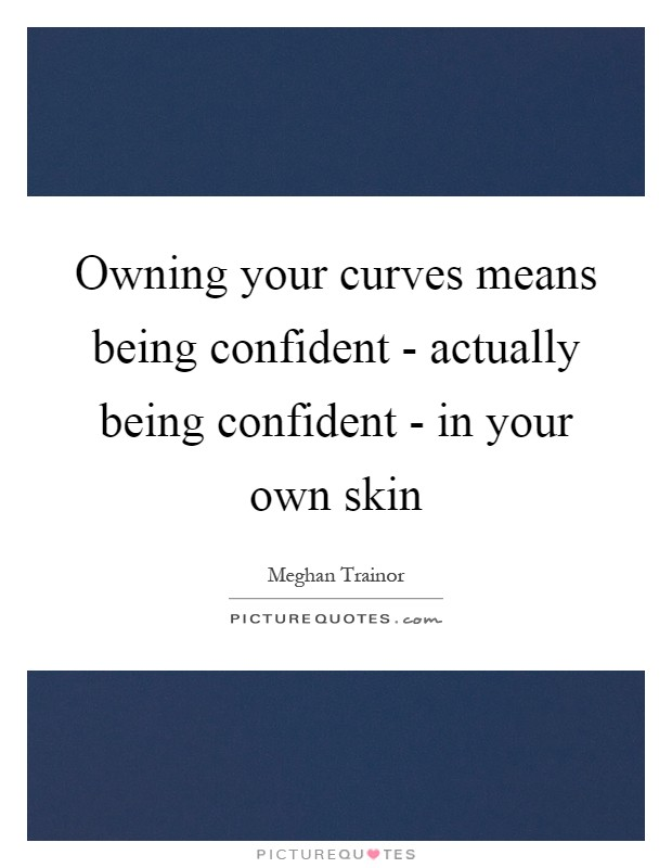 Owning your curves means being confident - actually being confident - in your own skin Picture Quote #1